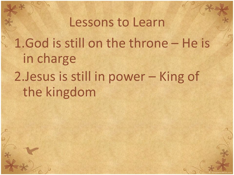 Lessons to Learn 1.God is still on the throne – He is in charge 2.Jesus is still in power – King of the kingdom 3.God has a plan – see the scroll