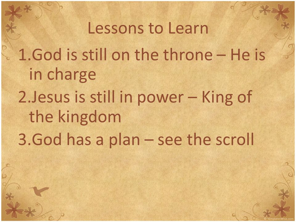 Lessons to Learn 1.God is still on the throne – He is in charge 2.Jesus is still in power – King of the kingdom 3.God has a plan – see the scroll 4.The LION is the LAMB