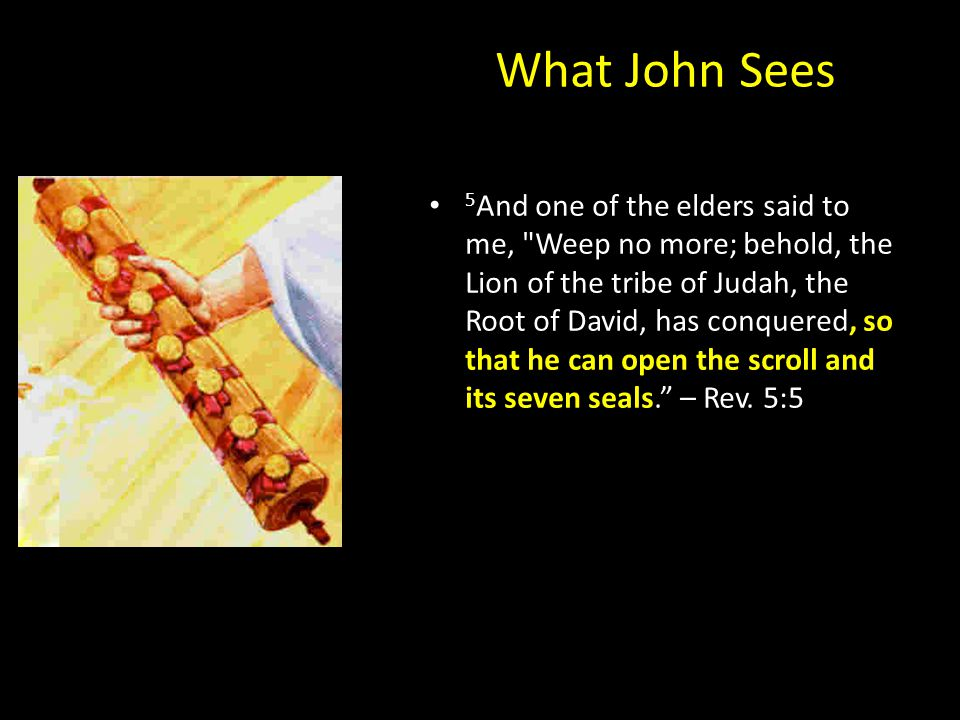 What John Sees 5 And one of the elders said to me, Weep no more; behold, the Lion of the tribe of Judah, the Root of David, has conquered, so that he can open the scroll and its seven seals. – Rev.
