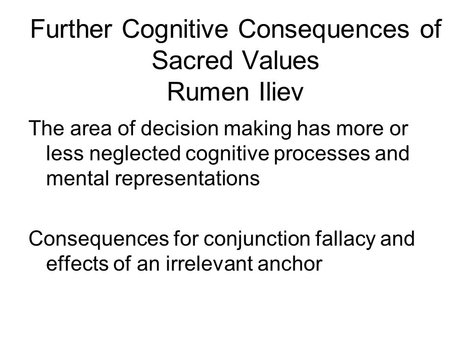Predictions and Results: Cognitive properties of SVs 1.Greater conjunction fallacy for relevant information 2.Smaller effect of an irrelevant anchor 3.From a Stroop task (say the color in which a word is printed and not the word itself).