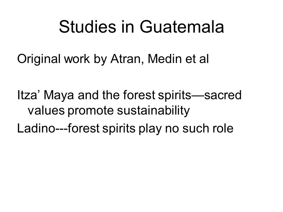 Next Generation follow up work by Iliev, Medin, LeGuinn and Atran Social network distance correlated with values from God's perspective Expert network distance correlated with values from the forest spirit perspective Itza' Maya (and Ladino) personal values shift from being aligned with forest spirits to cash value and God…..Maya notion of forest spirits replaced by Ladino concepts Forest itself—much more degraded