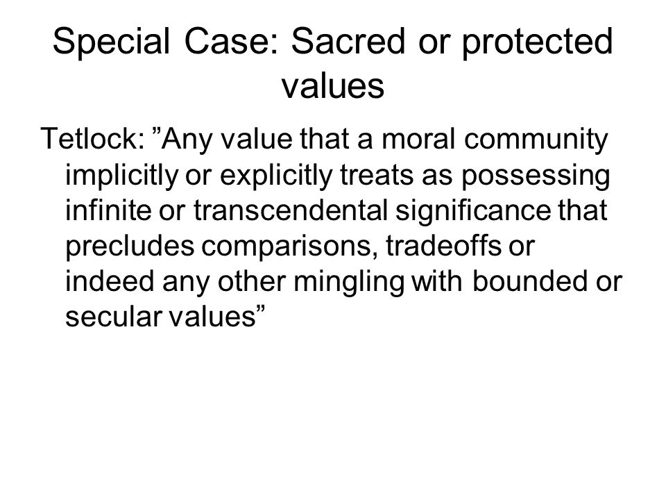 Protected Values 1.Resist tradeoffs—especially between the sacred and the secular 2.Quantity Insensitivity---e.g.