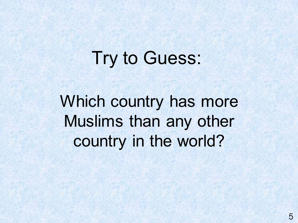 Answer: Indonesia - with over 200 million Muslims. Note: The U.S. has about 5 million Muslims. 6