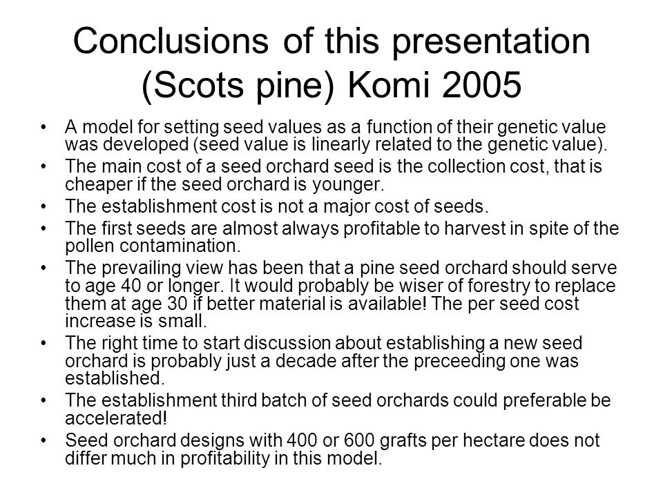 Seed Orchard Model The issue: –Framework for the establishment of advanced generations seed orchards Application: –Use the model with data relevant to the Swedish 3 rd cycle of Scots pine seed orchards Method: –Utilize experience to set parameters seed production levels, gains, and costs