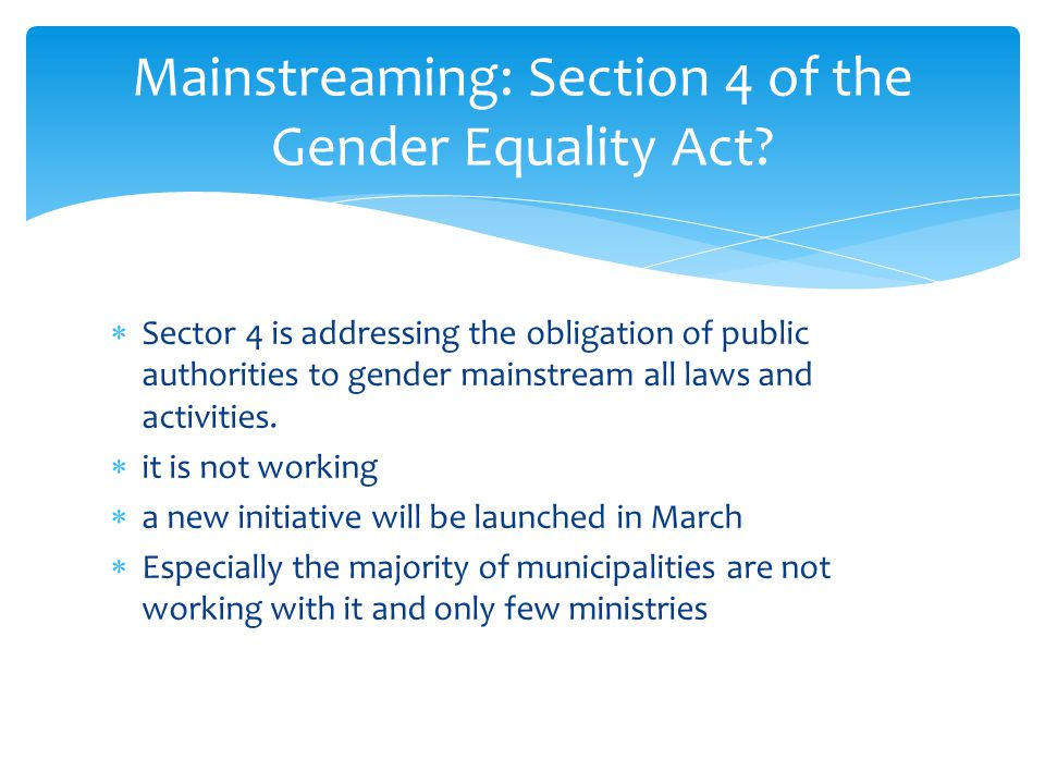  There should be an overall discussion in each field of where equality policies is not working  there should be priorities made, although the gender mainstreaming strategy is not focusing on making priorities  there should be much more obligatory demands to gender mainstream new laws in order to safeguard the quality of laws.