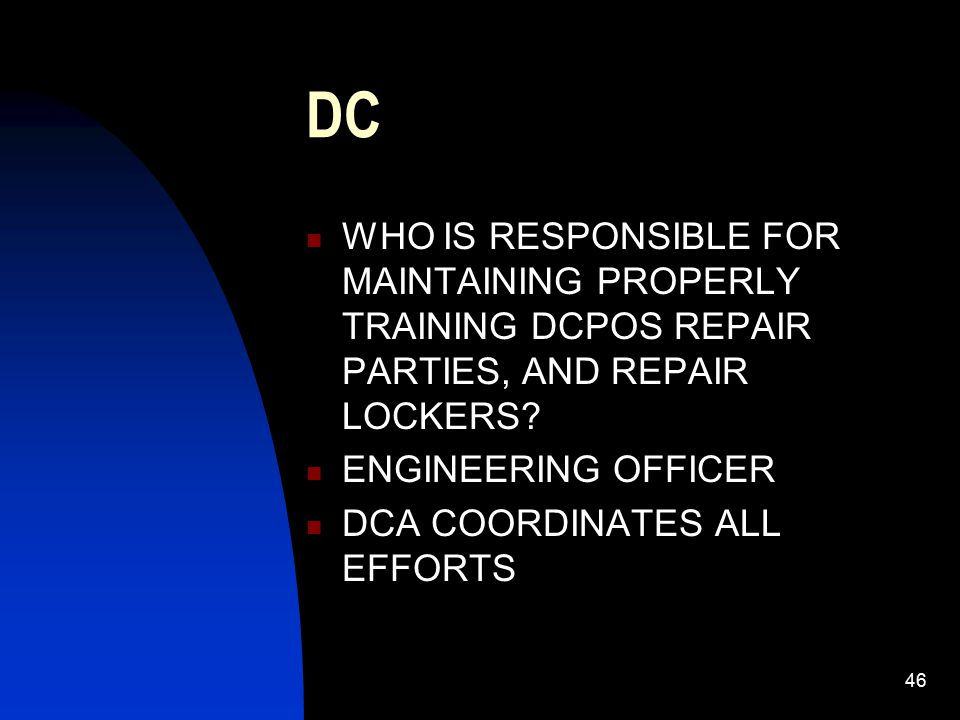 47 DC RESPONSIBILITIES CO: OVERALL RESPONSIBLE XO: CONSIDERED THE SENIOR PERSON ASSIGNED TO THE DAMAGE CONTROL TRAINING TEAM (DCTT) REMEMBER DCCT IS RESPONSIBLE FOR ALL DRILLS AND EXERCISES