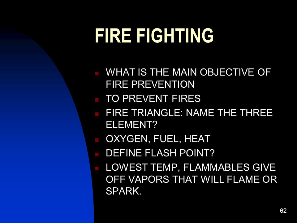 63 FIRE FIGHTING DEFINE FIRE POINT: TEMP AT WHICH FUEL WILL BURN DEFINE IGNITION: WILL BURN WITHOUT SPARK OR FLAME, LOWEST TEMP