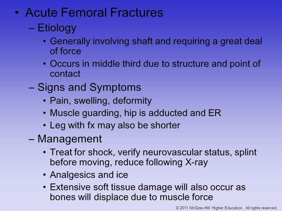 Femoral Stress Fractures –Etiology Overuse (10-25% of all stress fractures) Excessive downhill running or jumping activities Often seen in endurance athletes –Signs and Symptoms Persistent pain in thigh/groin X-ray or bone scan will reveal fracture Walk with antalgic gait (abduction lurch) Positive Trendelenburg's sign –Management Prognosis will vary depending on location Fx lateral to femoral neck tend to be more complicated Shaft and medially located fractures tend to heal well with conservative management © 2011 McGraw-Hill Higher Education.
