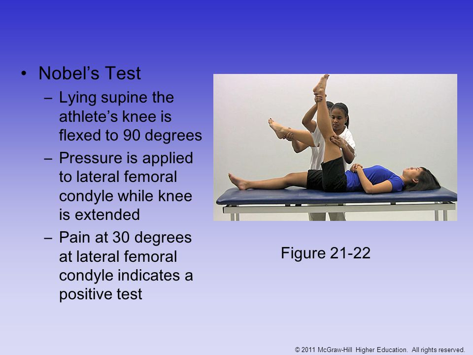 Ober's Test –Used to determine presence of contracted TFL or IT-band –Patient's leg is extended and abducted –Thigh will remain in abducted position, not falling into adduction Figure 21-23 © 2011 McGraw-Hill Higher Education.
