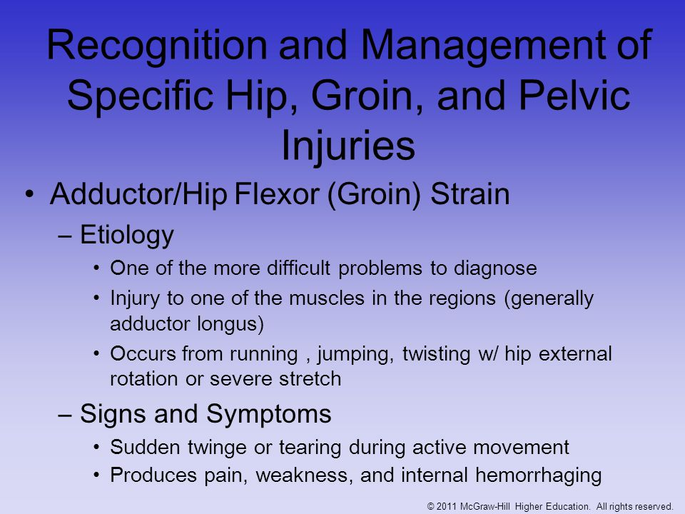 Groin Strain (continued) –Management RICE, NSAID's and analgesics for 48-72 hours Determine exact muscle or muscles involved Rest is critical; daily whirlpool and cryotherapy, moving into ultrasound Delay exercise until pain free Restore normal ROM and strength -- provide support w/ wrap © 2011 McGraw-Hill Higher Education.