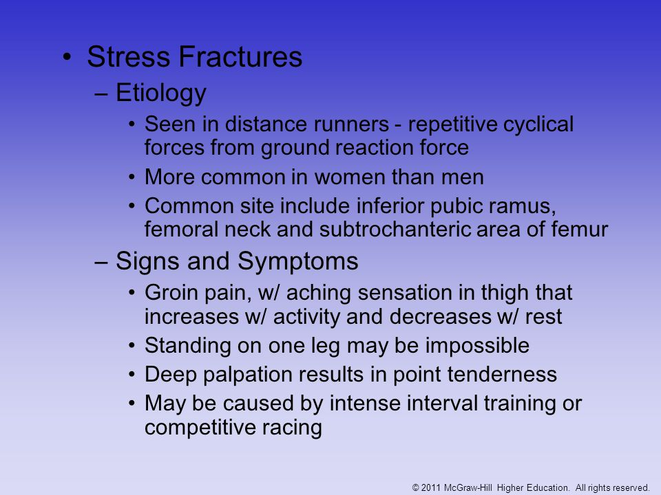 Stress Fractures (continued) –Management Rest for 2-5 months Crutch walking for ischium and pubis fractures X-ray are usually normal for 6-10 weeks and bone scan will be required Swimming can be used for training -- breast stroke should be avoided © 2011 McGraw-Hill Higher Education.
