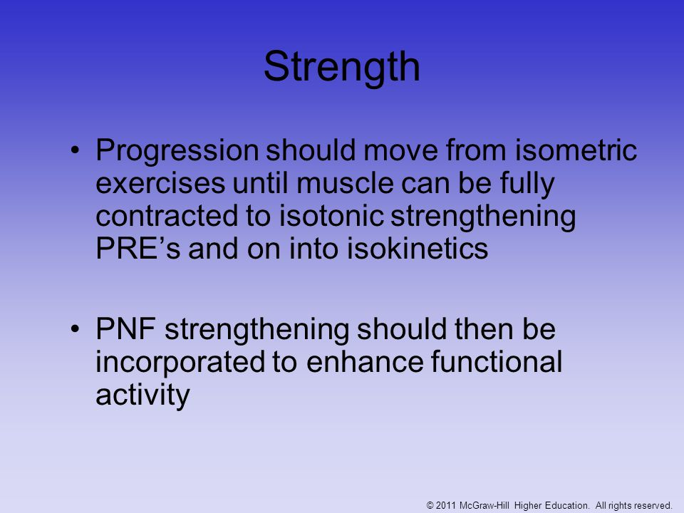 Strength (Continued) Active exercise should occur in pain free ranges -- in an effort not to aggravate condition Exercises for the core must also be included –Develop optimal levels of functional strength and dynamic stabilization © 2011 McGraw-Hill Higher Education.