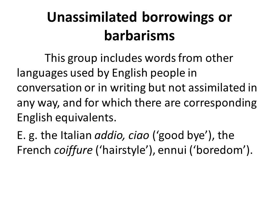 The degree of assimilation depends on : the time of borrowing frequency of use the way in which the borrowing was taken over into the language (orally, through writing)