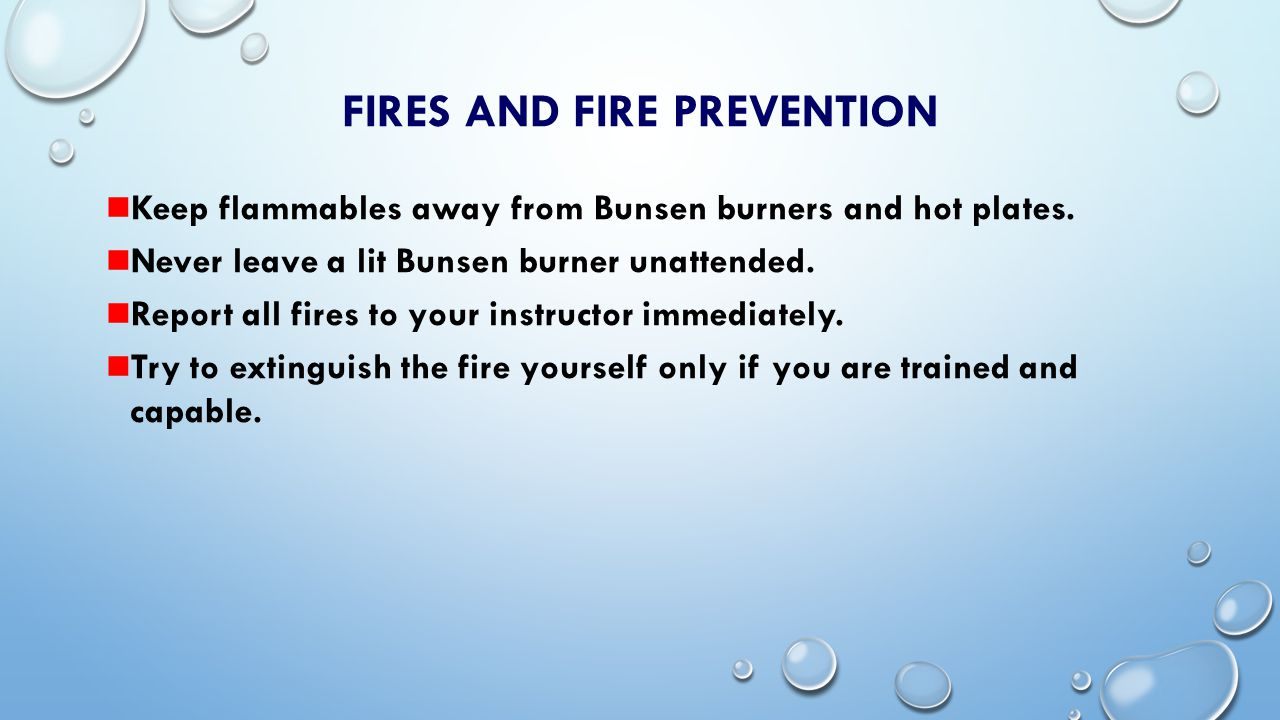 FIRES AND FIRE PREVENTION Small paper fires Extinguish with water or fire extinguisher Chemical fires: Smother with sand or fire extinguisher Electrical fires: Fire extinguisher only Personnel fires: Stop drop and roll Use fire blanket to smother flames Use safety shower