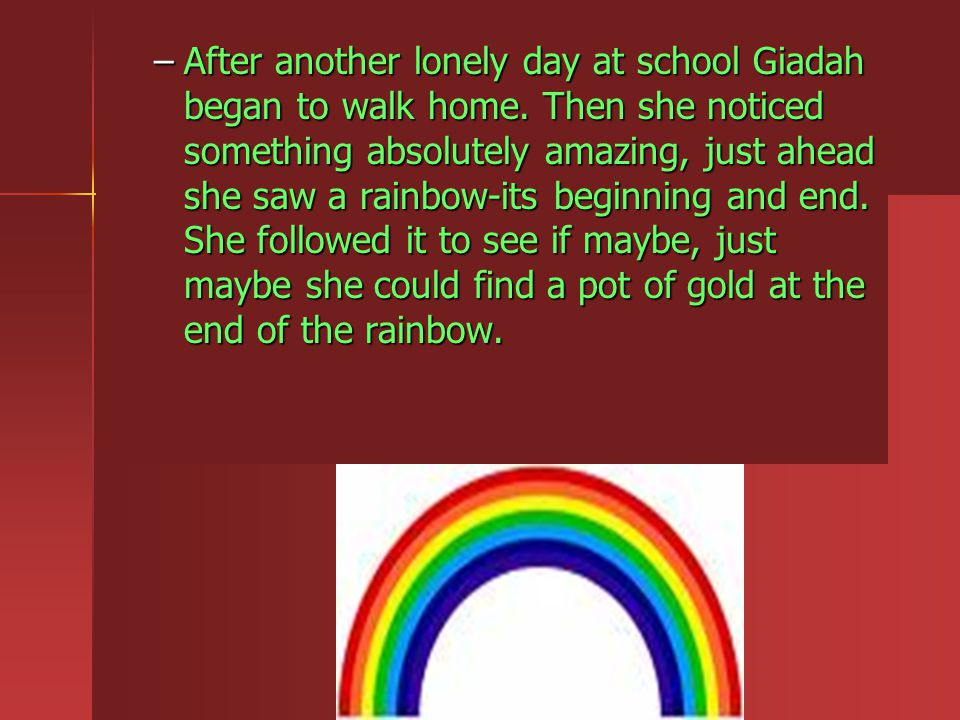 As she raced to the end of the rainbow she definitely did not see a pot of gold- but she did see something else, it was a rainbow colored rock.