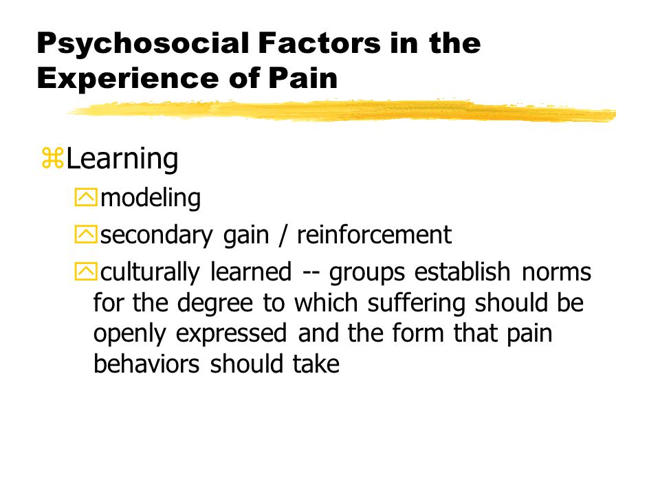 Psychosocial Factors in the Experience of Pain zCognition yanticipation of pain is often worse than pain itself yplacebo and pain (e.g., child who gets ear examined feels better) yexpectations of ability to cope (e.g., control and pain – PCA morphine )