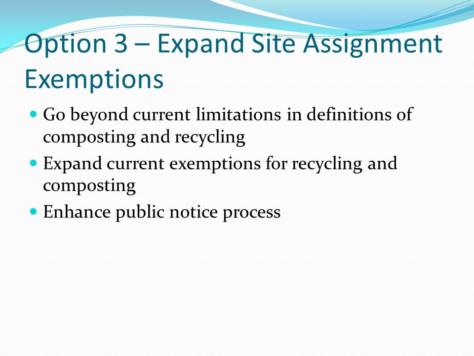 Option 3 – Expand Site Assignment Exemptions Expand definitions of composting and recycling (as in Option 2) to include: Anaerobic digestion Aerobic digestion Propose two levels of permits: Permit by Rule for facilities that pose little risk (current conditional exemptions) Facility-specific permits for facilities that potentially pose greater risk than those in permit by rule category (similar to current DON process)