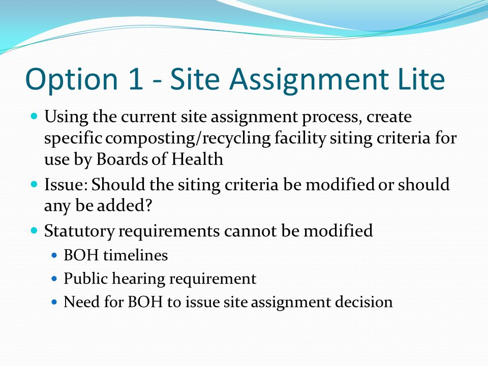 Option 1 - Site Assignment Lite Existing Handling Facility Siting Criteria No site is suitable where the waste handling area is: Within a Zone I of public water supply Within an IWPA or Zone II Within a Zone A of surface drinking water supply 500 feet upgradient or 250 feet of private water supply For TS <50 tpd, is fully enclosed system and 250 feet from residence, prison, health care facility, school, etc.