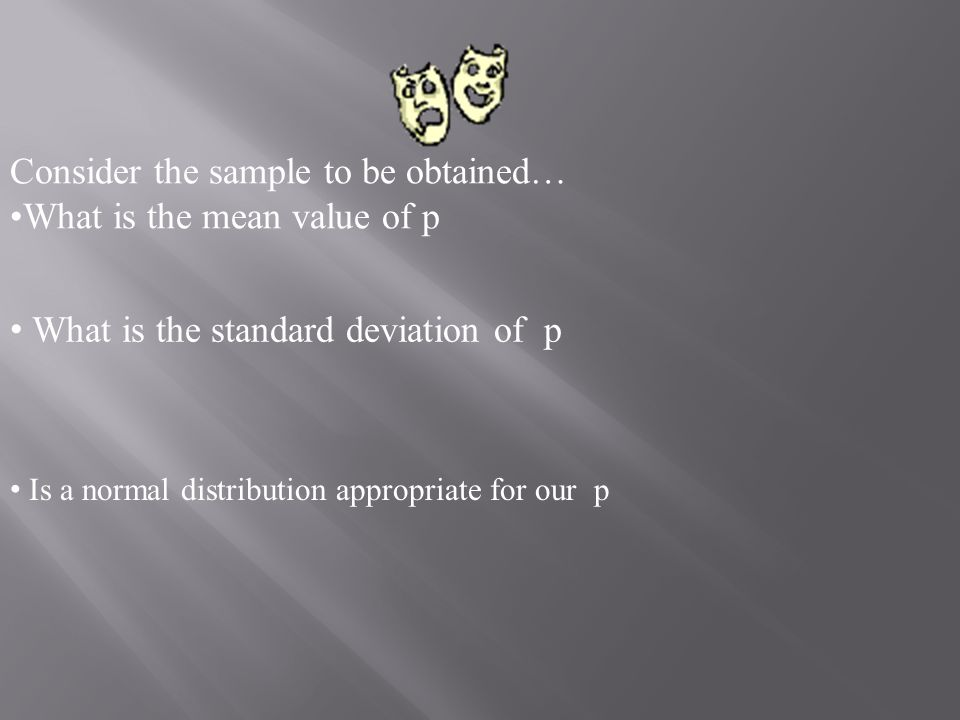 Consider the sample to be obtained… What is the mean value of p What is the standard deviation of p Is a normal distribution appropriate for our p