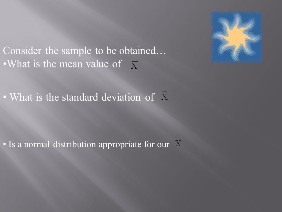 Consider the sample to be obtained… What is the mean value of What is the standard deviation of Is a normal distribution appropriate for our
