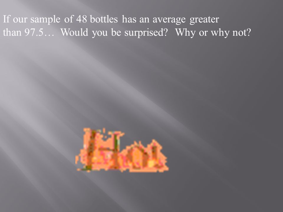If our sample of 48 bottles has an average greater than 97.5… Would you be surprised.