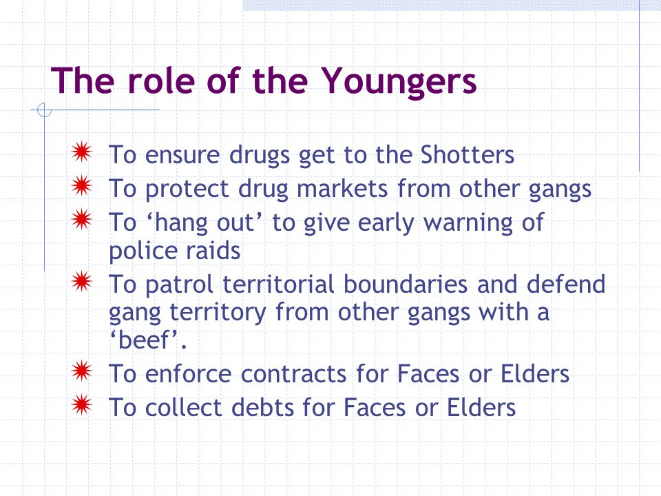 The role of the Youngers  To take revenge/make 'hits' on those who disrespect or cheat them or the Faces or Elders  To harass and burgle rival dealers  To undertake street crime to 'Make their Ps'  To engage in 'anti-social behaviour'/ intimidation of local residents  To carry drugs/weapons for Elders  To take the rap for elders (incl.