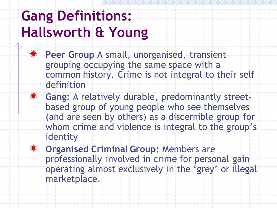 Gang Definitions: Gangs/Groups in Waltham Forest  The Articulated Gang  The Street Gang  The Compressed Street Gang  The Wannabee Gangsters  The Criminal Youth Group  The Middle Level International Criminal Business Organisation