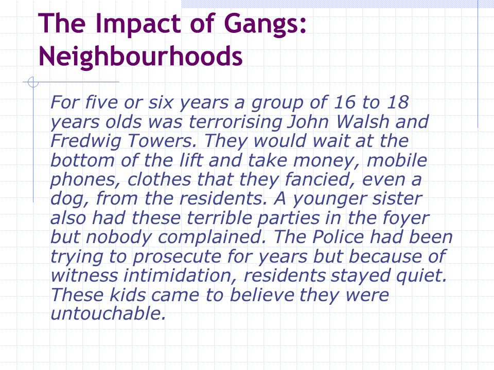 The Impact of Gangs: Neighbourhoods As far as they are concerned we don ' t exist, and even if we do, we are just some kind of problem that won ' t go away.