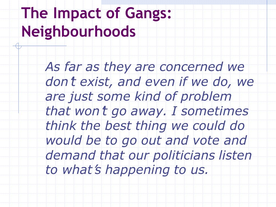 The Impact of Gangs: Schools and Colleges  If they think I did that (told the police) we (my family) will have to leave the country) we have already moved once because of threats from gangs.