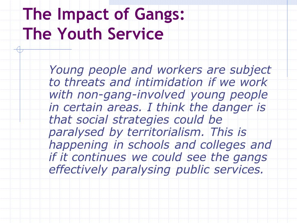 The Impact of Gangs: The Criminal Justice System We have to bus youngsters in to group work programmes; otherwise it's just too dangerous They scheduled a B trial and an OC trial on the same day in the same court.