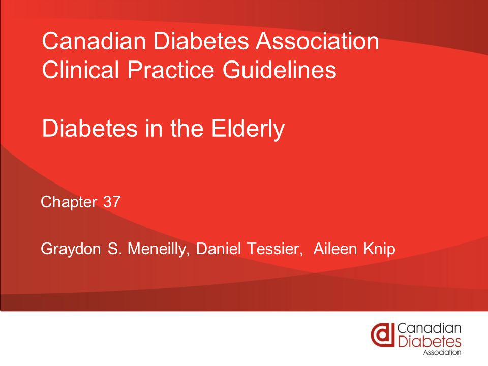 guidelines.diabetes.ca | 1-800-BANTING (226-8464) | diabetes.ca Copyright © 2013 Canadian Diabetes Association Diabetes in the Elderly Checklist ASSESS for level of functional dependency (frailty) INDIVIDUALIZE glycemic targets based on the above (A1C ≤8.5% for frail elderly) but if otherwise healthy, use the same targets as younger people AVOID hypoglycemia in cognitive impairment SELECT antihyperglycemic therapy carefully Caution with sulfonylureas or thiazolidinediones Basal analogues instead of NPH or human 30/70 insulin Premixed insulins instead of mixing insulins separately GIVE regular diets instead of diabetic diets or nutritional formulas in nursing homes 2013