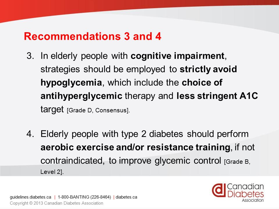 guidelines.diabetes.ca | 1-800-BANTING (226-8464) | diabetes.ca Copyright © 2013 Canadian Diabetes Association Recommendation 5 5.In elderly people with T2DM, sulfonylureas should be used with caution because the risk of hypoglycemia increases exponentially with age [Grade D, Level 4].