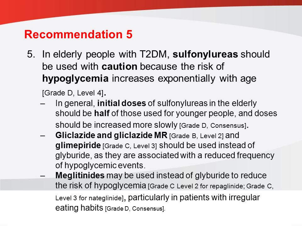 guidelines.diabetes.ca | 1-800-BANTING (226-8464) | diabetes.ca Copyright © 2013 Canadian Diabetes Association Recommendation 6 6.In elderly people, thiazolidinediones should be used with caution due to the increased risk of fractures and heart failure [Grade D, Consensus].