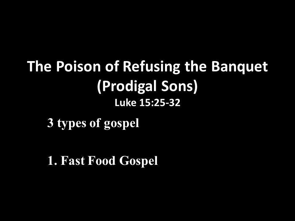 The Poison of Refusing the Banquet (Prodigal Sons) Luke 15:25-32 3 types of gospel 1.Fast Food Gospel (younger brother) 2.Starvation Diet Gospel (elder brother)