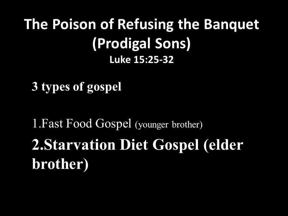 The Poison of Refusing the Banquet (Prodigal Sons) Luke 15:25-32 3 types of gospel 1.Fast Food Gospel (younger brother) 2.Starvation Diet Gospel (elder brother) 3.Banquet Gospel