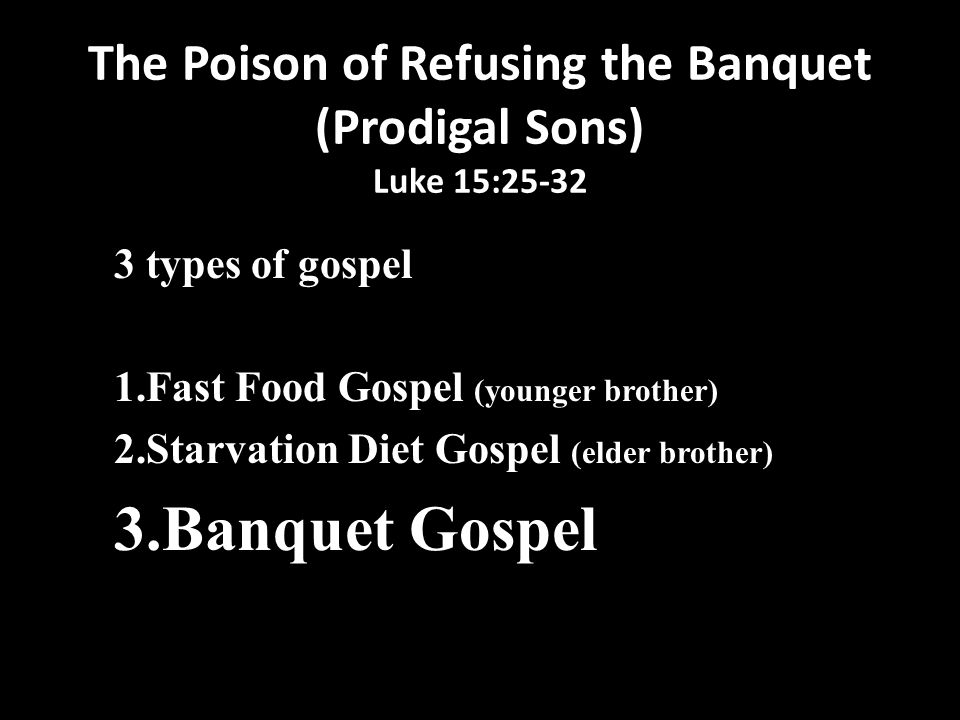 The Poison of Refusing the Banquet (Prodigal Sons) Luke 15:25-32 3 types of gospel 1.Fast Food Gospel (younger brother) 2.Starvation Diet Gospel (elder brother) 3.Banquet Gospel All things are yours, whether Paul or Apollos or Cephas or the world or life or death or the present or the future - all are yours, and you are of Christ, and Christ is of God. 1 Cor.