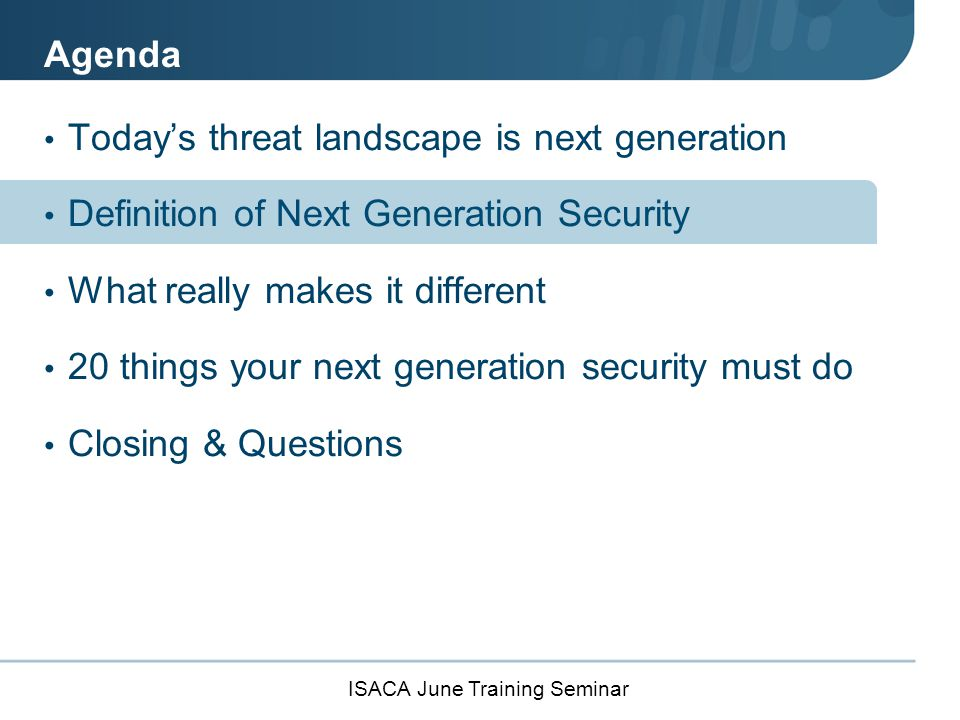 ISACA June Training Seminar Definition of a Next Generation Firewall (NGFW) From the Gartner IT Glossary, a NGFW is a: Deep-packet inspection firewall, Moves beyond port/protocol inspection and blocking, Adds application-level inspection, Adds intrusion prevention, and Brings intelligence from outside the firewall.
