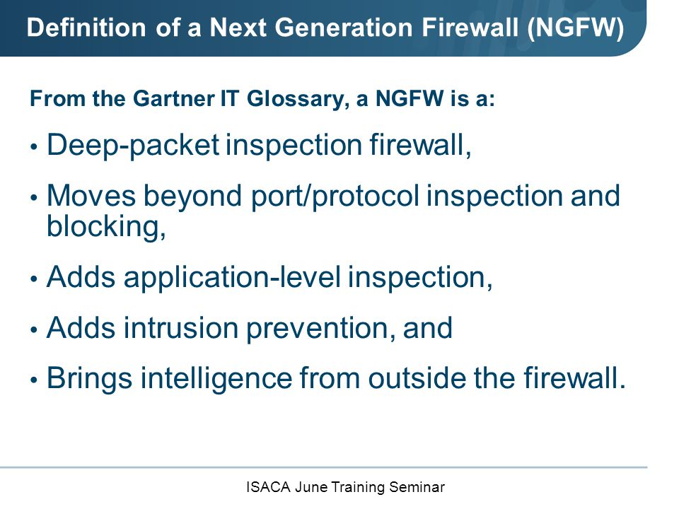 ISACA June Training Seminar Definition of a Next Generation Firewall (NGFW) Should not be confused with: A stand-alone network intrusion prevention system (IPS), which includes a commodity or non- enterprise firewall, or A firewall and IPS in the same appliance that are not closely integrated.