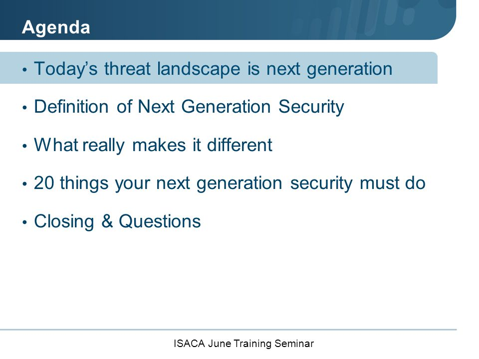 ISACA June Training Seminar Today's Threat Landscape Organized Attackers Increasing Volume Sophisticated Remediation is broken Must prevent attacks across perimeter, cloud and mobile Limited correlation across disjointed security technologies.