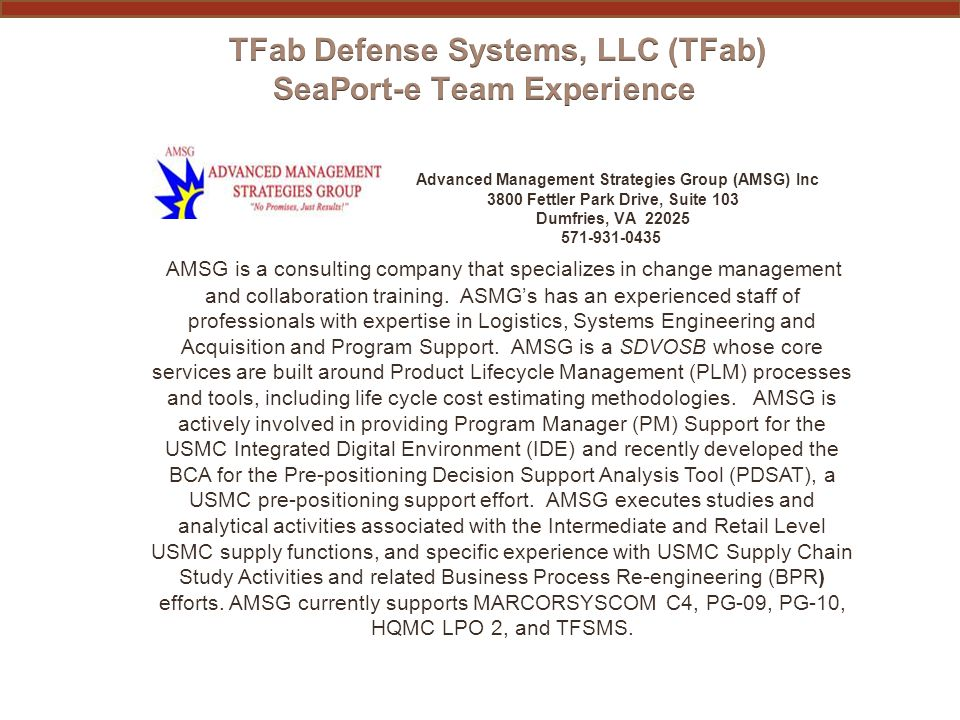 PAST PERFORMANCE INFORMATION ADVANCED MANAGEMENT STRATEGIES GROUP (AMSG) (subcontractor) Functional AreaContract # Period of Performance Performance Zones Mission Areas for which function was performed Government POC (Phone Number) 3.6 SoftwareM67854-02-A-9013Ongoing2 Marine Corps Systems Command Product Group 10 Michael Buccola 703-784-4690 michael.buccola@usmc.mil 3.7 RM&A M67854-05-A-5181- 0008Ongoing2 Marine Corps Systems Command Product Group 09 Lynn Townsend, 703-432-4998 lynn.townsend@usmc.mil 3.12 IS/IA/IT M67854-05-A-5181- 0008Ongoing2 Marine Corps Systems Command Product Group 09 Lynn Townsend, 703-432-4998 lynn.townsend@usmc.mil 3.13 Inactivation/Disposal Sup.