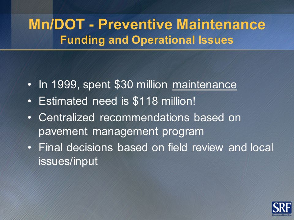 Types of Pavement Maintenance Corrective (reactive, rehabilitation) –After deficiency occurs –More expensive Preventive (proactive) – Protective – Retards deterioration – Extends asset's life – Reduces need for corrective maintenance