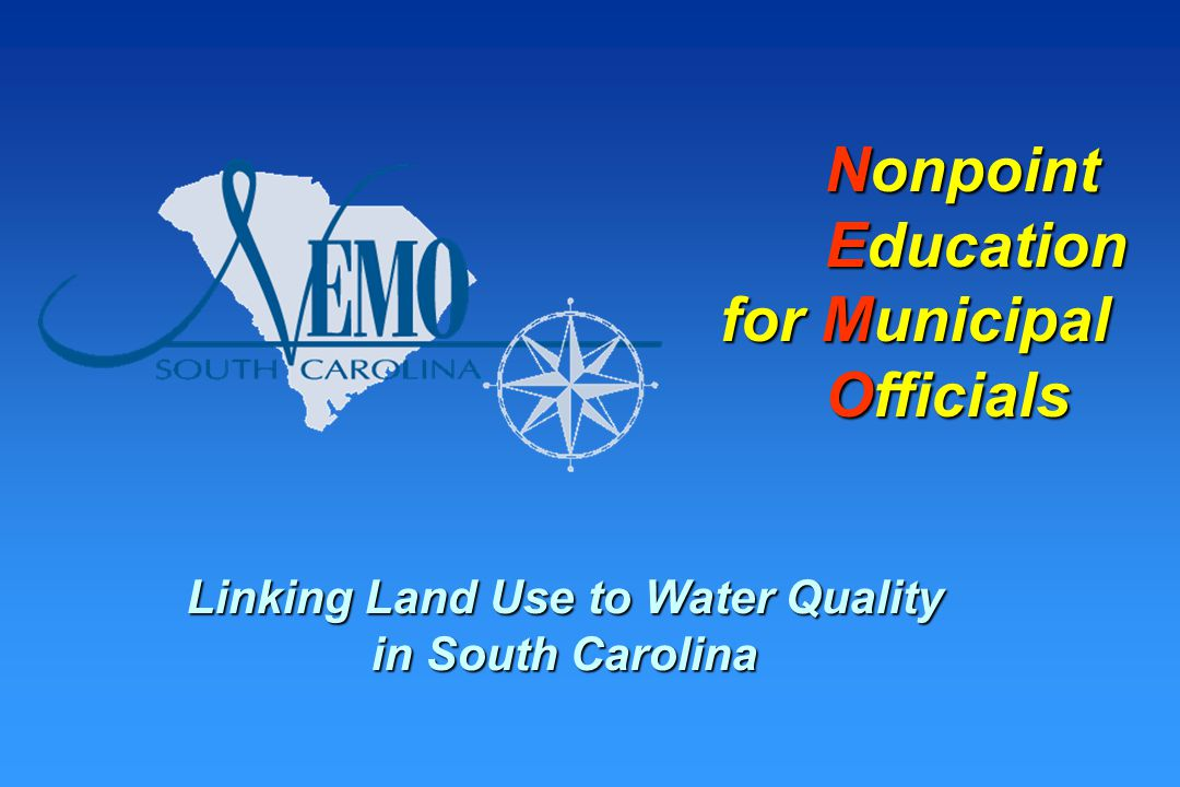 SC NEMO Goal Develop a process to educate elected and appointed municipal officials about the impacts of land use on water quality and about options available for managing those resources