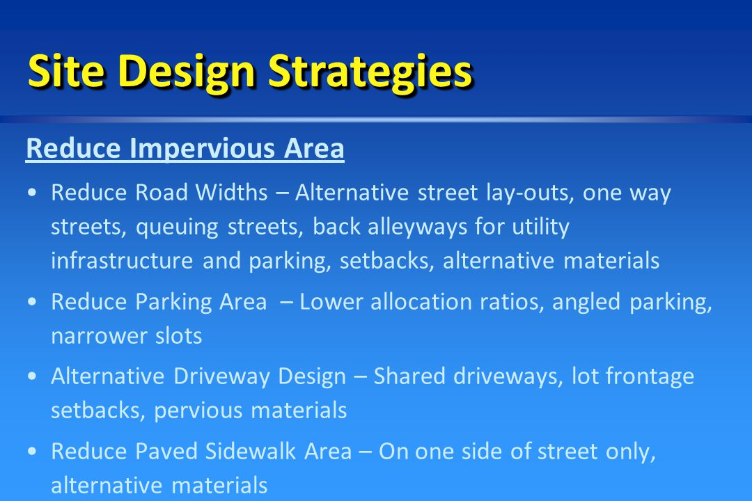 Contain Stormwater On-Site   Use inverted streets as stormwater collectors – Bio- filters   Invert parking islands to collect water   Reduce use of street curbing – Grassed or vegetative swales   Direct rooftop runoff from gutters onto pervious areas Site Design Strategies