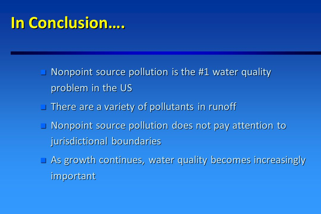 In Conclusion ….(continued) n Impervious surface coverage is a key indicator of water quality n Through comprehensive planning, innovative site design, and the implementation of BMPs, communities can protect water quality and still grow in a productive way