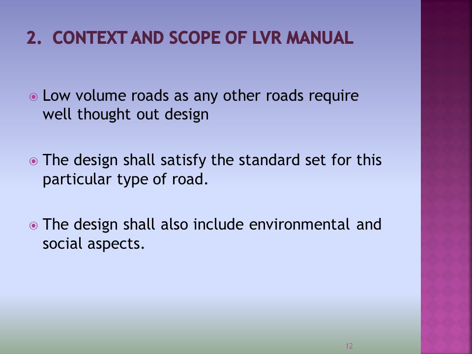  The successful design of low volume roads relies on:  A full understanding by the design engineer of the local environment (natural and social);  An ability to work within the demands of the local environment and to turn these to a design advantage;  Recognition and management of risk;  Innovative and flexible thinking through the application of appropriate engineering solutions rather than following traditional thinking related to road design;  A client who is open and responsive to innovation;  Guaranteed routine and periodic maintenance.