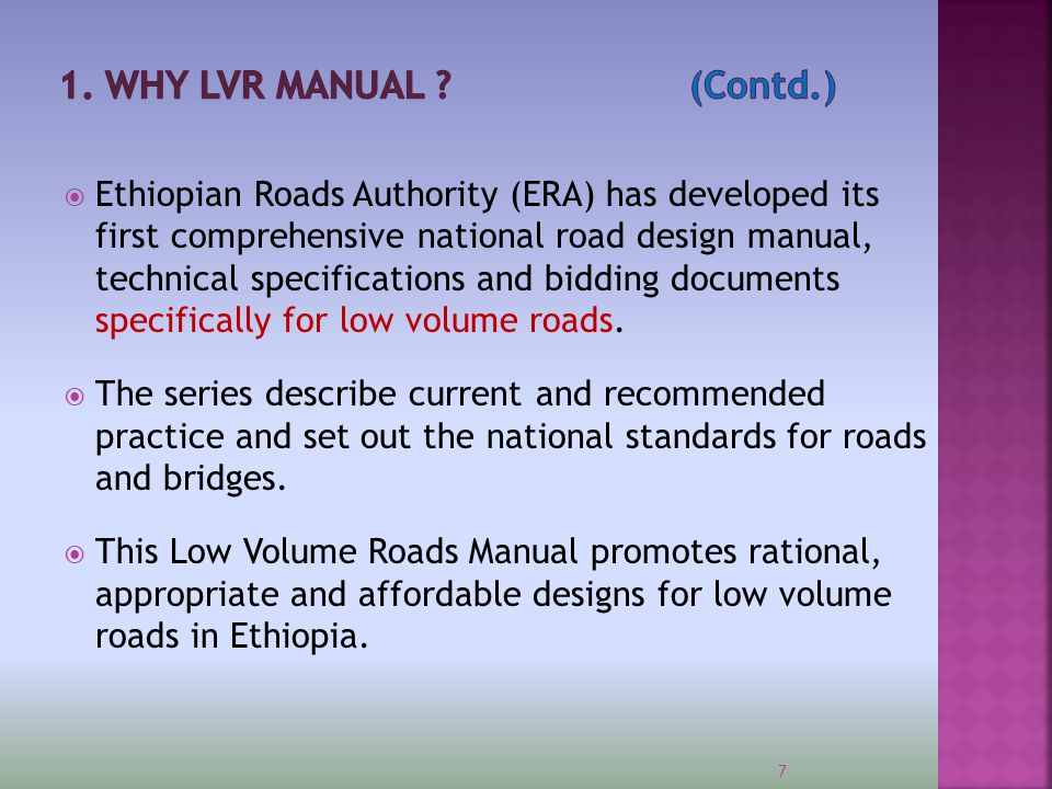  Aims to optimize construction and maintenance costs and meet requirements to:  Improve the economic and social well being of rural communities  Improve access to social and other services;  Lower road user costs and promote socio-economic development,  Reduce import dependency  This Design Manual for Low Volume Roads (2011) forms part of the Ethiopian Roads Authority series of Road and Bridge Design Manuals.