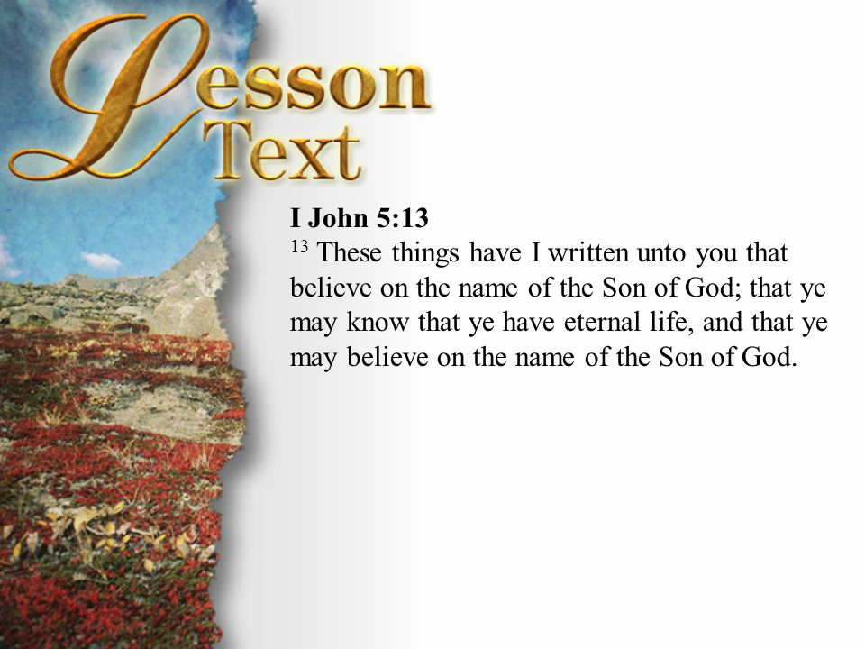 Focus Verse I John 5:13 These things have I written unto you that believe on the name of the Son of God; that ye may know that ye have eternal life, and that ye may believe on the name of the Son of God.