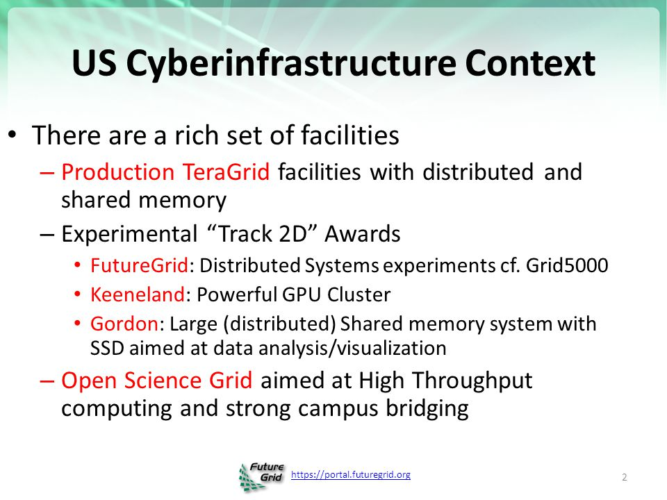 https://portal.futuregrid.org FutureGrid key Concepts I FutureGrid is an international testbed modeled on Grid5000 Supporting international Computer Science and Computational Science research in cloud, grid and parallel computing (HPC) – Industry and Academia The FutureGrid testbed provides to its users: – A flexible development and testing platform for middleware and application users looking at interoperability, functionality, performance or evaluation – Each use of FutureGrid is an experiment that is reproducible – A rich education and teaching platform for advanced cyberinfrastructure (computer science) classes