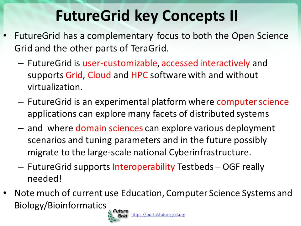https://portal.futuregrid.org FutureGrid key Concepts III Rather than loading images onto VM's, FutureGrid supports Cloud, Grid and Parallel computing environments by dynamically provisioning software as needed onto bare-metal using Moab/xCAT –Image library for MPI, OpenMP, Hadoop, Dryad, gLite, Unicore, Globus, Xen, ScaleMP (distributed Shared Memory), Nimbus, Eucalyptus, OpenNebula, KVM, Windows …..
