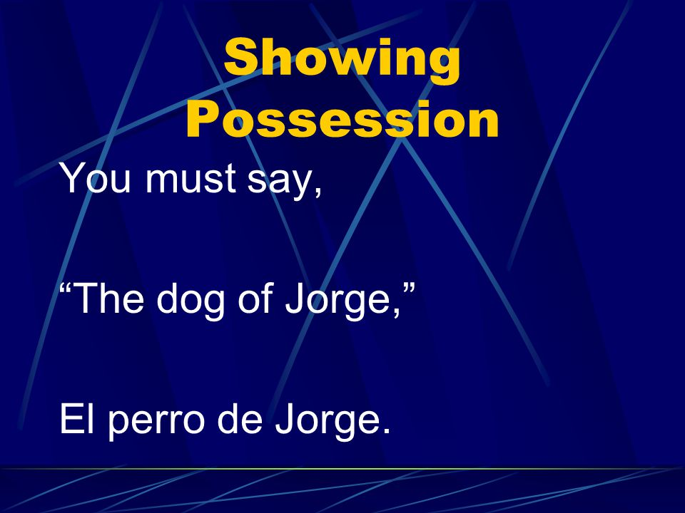 Showing Possession You must say, The dog of Jorge, El perro de Jorge.